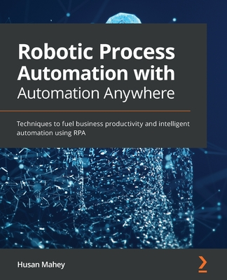 Robotic Process Automation with Automation Anywhere: Techniques to fuel business productivity and intelligent automation using RPA-cover