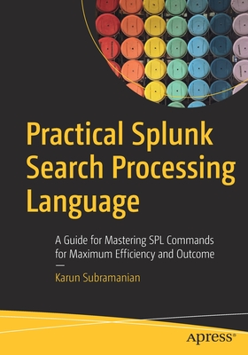 Practical Splunk Search Processing Language: A Guide for Mastering Spl Commands for Maximum Efficiency and Outcome-cover