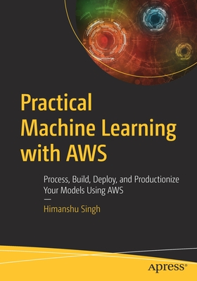 Practical Machine Learning with Aws: Process, Build, Deploy, and Productionize Your Models Using Aws-cover