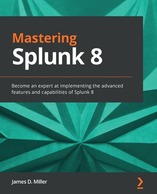 Mastering Splunk 8: Become an expert at implementing the advanced features and capabilities of Splunk 8-cover