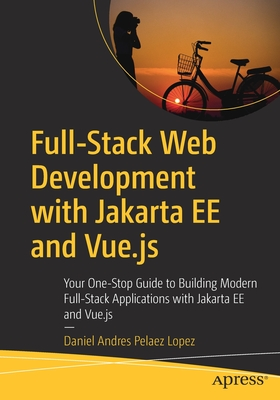 Full-Stack Web Development with Jakarta Ee and Vue.Js: Your One-Stop Guide to Building Modern Full-Stack Applications with Jakarta Ee and Vue.Js-cover