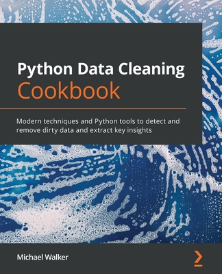 Python Data Cleaning Cookbook: Modern techniques and Python tools to detect and remove dirty data and extract key insights-cover
