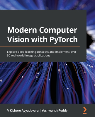 Modern Computer Vision with PyTorch: Explore deep learning concepts and implement over 50 real-world image applications-cover