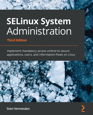 SELinux System Administration - Third Edition: Implement mandatory access control to secure applications, users, and information flows on Linux-cover