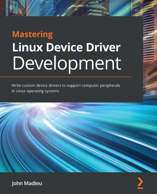 Mastering Linux Device Driver Development: Write custom device drivers to support computer peripherals in Linux operating systems-cover