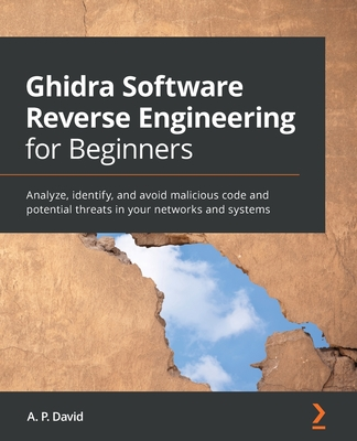 Ghidra Software Reverse Engineering for Beginners: Analyze, identify, and avoid malicious code and potential threats in your networks and systems-cover