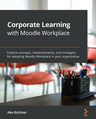 Corporate Learning with Moodle Workplace: Explore concepts, implementation, and strategies for adopting Moodle Workplace in your organization-cover