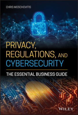 Privacy, Regulations, and Cybersecurity: The Essential Business Guide-cover