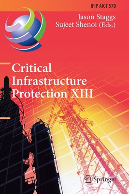 Critical Infrastructure Protection XIII: 13th Ifip Wg 11.10 International Conference, Iccip 2019, Arlington, Va, Usa, March 11-12, 2019, Revised Selec-cover