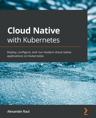 Cloud Native with Kubernetes: Deploy, configure, and run modern cloud native applications on Kubernetes-cover