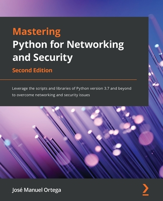 Mastering Python for Networking and Security: Leverage the scripts and libraries of Python version 3.7 and beyond to overcome networking and security 2/e-cover