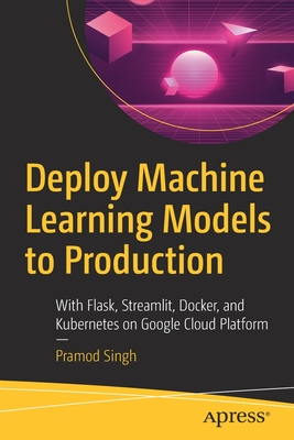 Deploy Machine Learning Models to Production: With Flask, Streamlit, Docker, and Kubernetes on Google Cloud Platform-cover