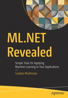 ML.Net Revealed: Simple Tools for Applying Machine Learning to Your Applications