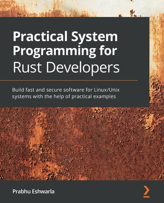 Practical System programming for Rust developers: Build fast and secure software for Linux/Unix systems with the help of practical examples-cover