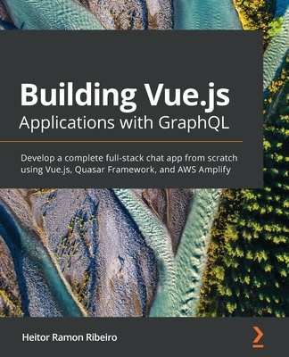 Building Vue.js Applications with GraphQL: Develop a complete full-stack chat app from scratch using Vue.js, Quasar Framework, and AWS Amplify-cover