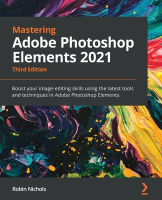 Mastering Adobe Photoshop Elements 2021 - Third Edition: Boost your image-editing skills using the latest tools and techniques in Adobe Photoshop Elem-cover