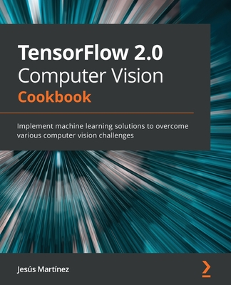TensorFlow 2.0 Computer Vision Cookbook: Implement machine learning solutions to overcome various computer vision challenges-cover