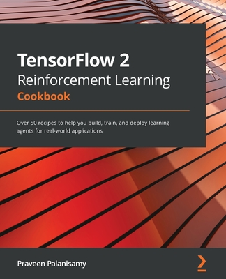 TensorFlow 2 Reinforcement Learning Cookbook: Over 50 recipes to help you build, train, and deploy learning agents for real-world applications-cover