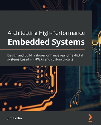 Architecting High-Performance Embedded Systems: Design and build high-performance real-time digital systems based on FPGAs and custom circuits-cover