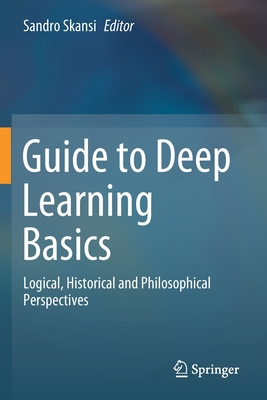 Guide to Deep Learning Basics: Logical, Historical and Philosophical Perspectives