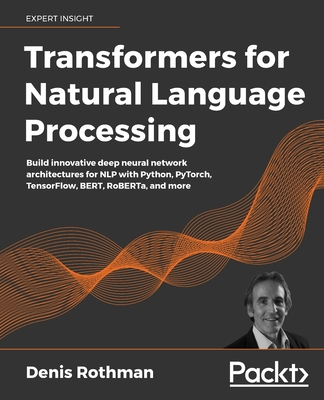 Transformers for Natural Language Processing: Build innovative deep neural network architectures for NLP with Python, PyTorch, TensorFlow, BERT, RoBER-cover