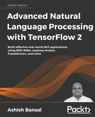 Advanced Natural Language Processing with TensorFlow 2: Build real-world effective NLP applications using NER, RNNs, seq2seq models, Transformers, and-cover