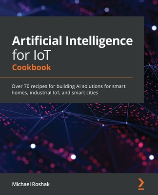 Artificial Intelligence for IoT Cookbook: Over 70 recipes for building AI solutions for smart homes, industrial IoT, and smart cities-cover