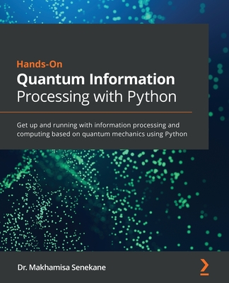 Hands-On Quantum Information Processing with Python: Get up and running with information processing and computing based on quantum mechanics using Pyt-cover