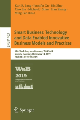 Smart Business: Technology and Data Enabled Innovative Business Models and Practices: 18th Workshop on E-Business, Web 2019, Munich, Germany, December-cover