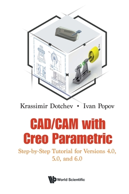 Cad/CAM with Creo Parametric: Step-By-Step Tutorial for Versions 4.0, 5.0, and 6.0-cover