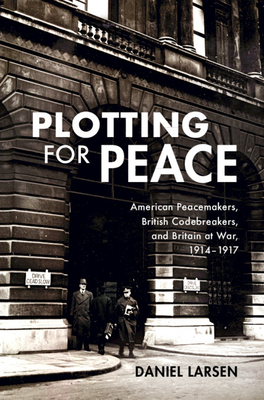 Plotting for Peace: American Peacemakers, British Codebreakers, and Britain at War, 1914-1917-cover