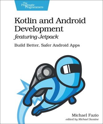 Kotlin and Android Development Featuring Jetpack: Build Better, Safer Android Apps-cover