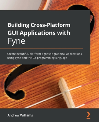 Building Cross-Platform GUI Applications with Fyne: Create beautiful, platform-agnostic graphical applications using Fyne and the Go programming langu