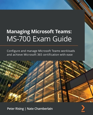 Managing Microsoft Teams MS-700 Exam Guide: Configure and manage Microsoft Teams workloads and achieve Microsoft 365 certification with ease-cover