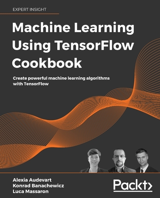 Machine Learning Using TensorFlow Cookbook: Over 60 recipes on machine learning using deep learning solutions from Kaggle Masters and Google Developer-cover