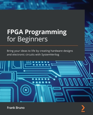 FPGA Programming for Beginners: Bring your ideas to life by creating hardware designs and electronic circuits with SystemVerilog-cover