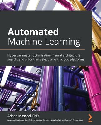 Automated Machine Learning: Hyperparameter optimization, neural architecture search, and algorithm selection with cloud platforms-cover