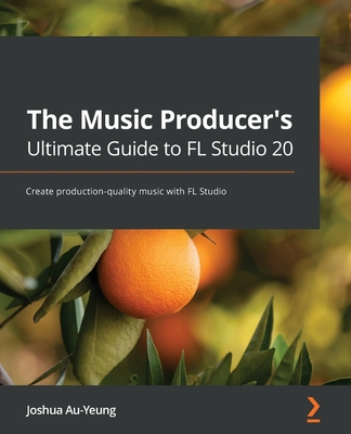 The Music Producer's Ultimate Guide to FL Studio 20: Create production-quality music with FL Studio-cover