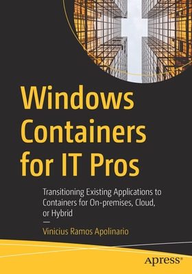 Windows Containers for It Pros: Transitioning Existing Applications to Containers for On-Premises, Cloud, or Hybrid-cover