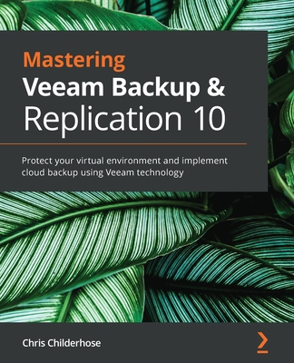 Mastering Veeam Backup & Replication 10: Protect your virtual environment and implement cloud backup using Veeam technology-cover