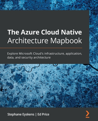 The Azure Cloud Native Architecture Mapbook: Explore Microsoft Cloud's infrastructure, application, data, and security architecture-cover