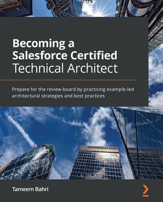 Becoming a Salesforce Certified Technical Architect: Prepare for the review board by practicing example-led architectural strategies and best practice-cover