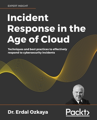Incident Response in the Age of Cloud: Techniques and best practices to effectively respond to cybersecurity incidents-cover