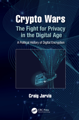 Crypto Wars: The Fight for Privacy in the Digital Age: A Political History of Digital Encryption-cover
