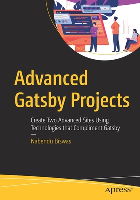 Advanced Gatsby Projects: Create Two Advanced Sites Using Technologies That Compliment Gatsby-cover