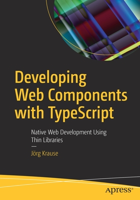 Developing Web Components with Typescript: Native Web Development Using Thin Libraries