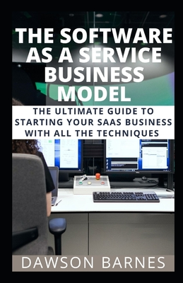 The Software As A Service Business Model: The Ultimate Guide To Starting Your SAAS Business With All The Techniques-cover