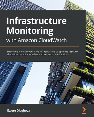 Infrastructure Monitoring with Amazon CloudWatch: Effectively monitor your AWS infrastructure to optimize resource allocation, detect anomalies, and s-cover