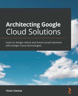 Architecting Google Cloud Solutions: Learn to design robust and future-proof solutions with Google Cloud technologies-cover