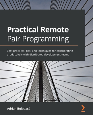 Practical Remote Pair Programming: Best practices, tips, and techniques for collaborating productively with distributed development teams-cover